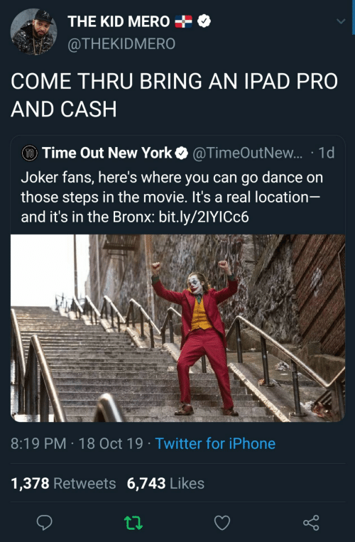 Joker: THE KID MERO  @THEKIDMERO  COME THRU BRING AN IPAD PRO  AND CASH  TO Time Out New York  @TimeOutNew... 1d  Joker fans, here's where you can go dance on  those steps in the movie. It's a real location-  and it's in the Bronx: bit.ly/21YICC6  8:19 PM 18 Oct 19 Twitter for iPhone  1,378 Retweets 6,743 Likes