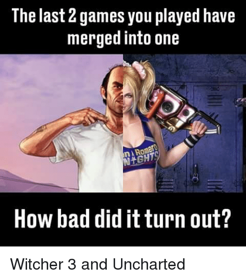 Witchers: The last games you played have  merged into one  How bad did itturn out? Witcher 3 and Uncharted
