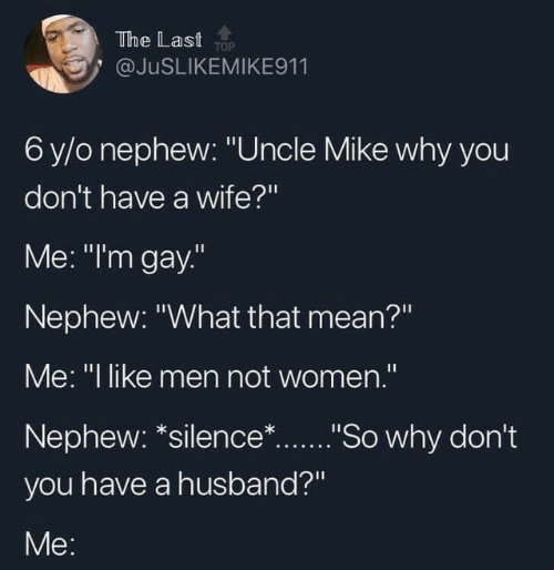 """Mean, Women, and Husband: The Last TOP  @JUSLIKEMIKE911  6 y/o nephew: """"Uncle Mike why you  don't have a wife?""""  Me: """"I'm gay.""""  Nephew: """"What that mean?""""  Me: """"I like men not women."""".  Nephew: *silence*...""""So why don't  you have a husband?""""  Me:"""