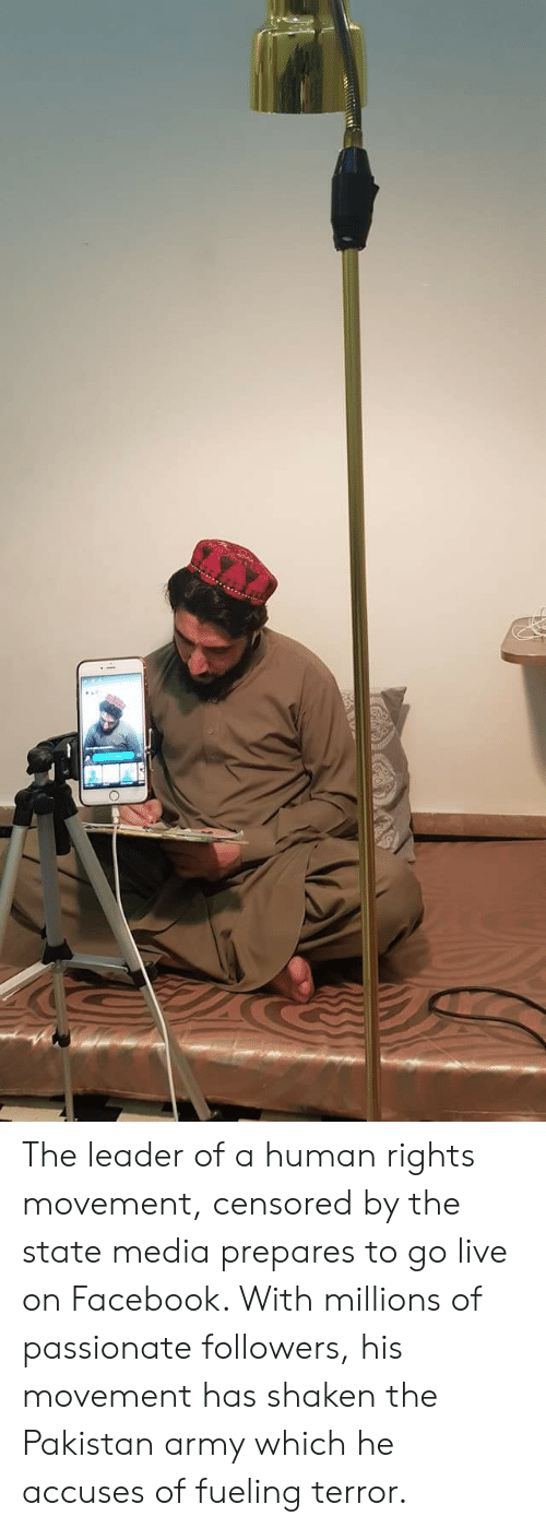 Facebook, Army, and Live: The leader of a human rights movement, censored by the state media prepares to go live on Facebook. With millions of passionate followers, his movement has shaken the Pakistan army which he accuses of fueling terror.