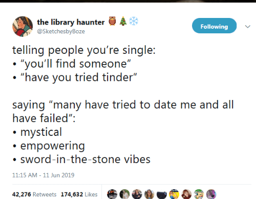 """Tinder, Date, and Library: the library haunter  @SketchesbyBoze  Following  telling people you're single:  """"you'll find someone""""  """"have you tried tinder""""  saying """"many have tried to date me and all  have failed"""":  mystical  empowering  sword-in-the-stone vibes  11:15 AM - 11 Jun 2019  42,276 Retweets 174,632 Likes"""
