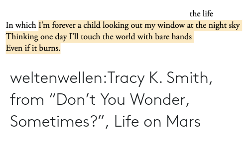 "thinking: the life  In which I'm forever a child looking out my window at the night sky  Thinking one day I'll touch the world with bare hands  Even if it burns. weltenwellen:Tracy K. Smith, from ""Don't You Wonder, Sometimes?"", Life on Mars"
