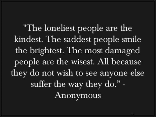 "Anonymous, Smile, and All: ""The loneliest people are the  kindest. The saddest people smile  the brightest. The most damaged  people are the wisest. All because  they do not wish to see anyone else  suffer the way they do."" -  Anonymous"