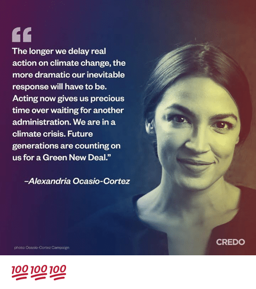 """Future, Memes, and Precious: The longer we delay real  action on climate change, the  more dramatic our inevitable  response will have to be.  Acting now gives us precious  time over waiting for another  administration. We are in a  climate crisis. Future  generations are counting on  us for a Green New Deal.""""  -Alexandria Ocasio-Cortez  CREDO  photo: Ocasio-Cortez Campaign 💯💯💯"""