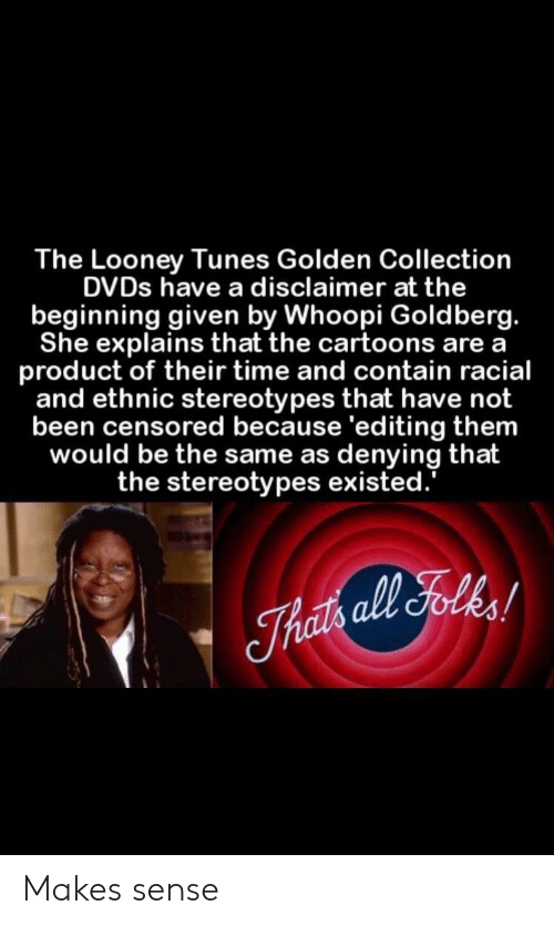 tunes: The Looney Tunes Golden Collection  DVDs have a disclaimer at the  beginning given by Whoopi Goldberg.  She explains that the cartoons are a  product of their time and contain racial  and ethnic stereotypes that have not  been censored because 'editing them  would be the same as denying that  the stereotypes existed. Makes sense