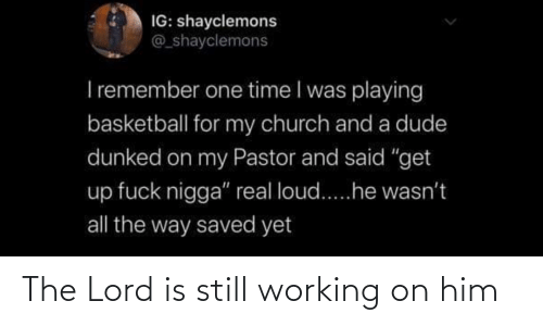 him: The Lord is still working on him