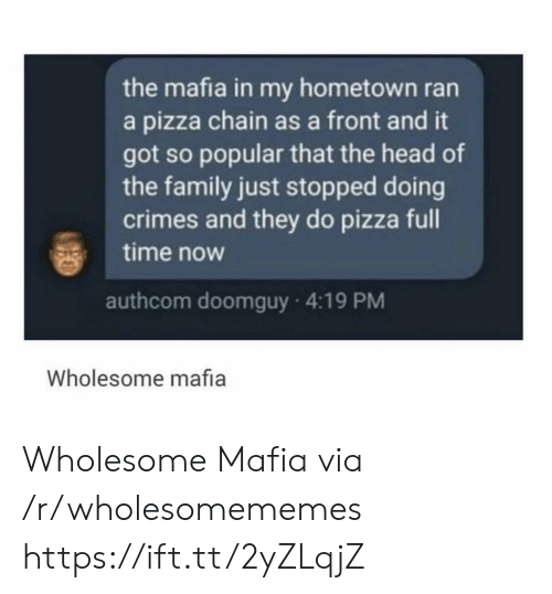 Family, Head, and Pizza: the mafia in my hometown ran  a pizza chain as a front and it  got so popular that the head of  the family just stopped doing  crimes and they do pizza full  time now  authcom doomguy 4:19 PM  Wholesome mafia Wholesome Mafia via /r/wholesomememes https://ift.tt/2yZLqjZ