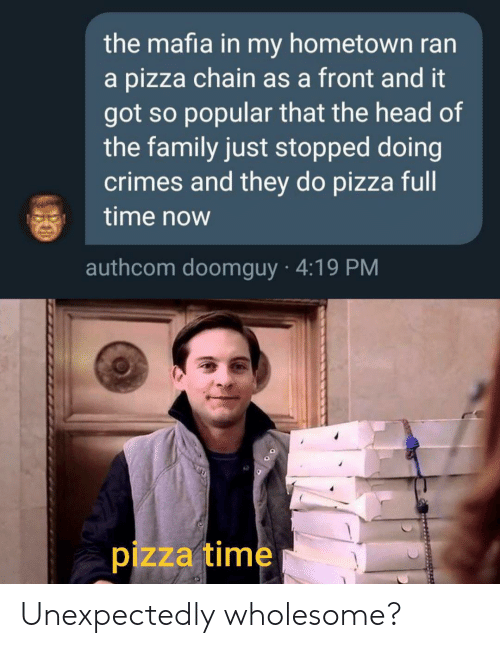 Family, Head, and Pizza: the mafia in my hometown ran  a pizza chain as a front and it  got so popular that the head of  the family just stopped doing  crimes and they do pizza full  time now  authcom doomguy 4:19 PM  pizza time Unexpectedly wholesome?