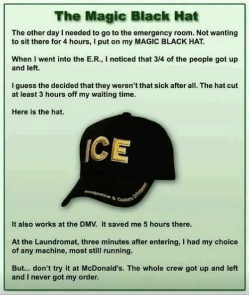 DMV: The Magic Black Hat  The other day I needed to go to the emergency room. Not wanting  to sit there for 4 hours, I put on my MAGIC BLACK HAT  When I went into the E.R., I noticed that 3/4 of the people got up  and left.  I guess the decided that they weren't that sick after all. The hat cut  at least 3 hours off my waiting time.  Here is the hat.  ICE  It also works at the DMV. It saved me 5 hours there.  At the Laundromat, three minutes after entering, I had my choice  of any machine, most still running.  But... don't try it at McDonald's. The whole crew got up and left  and I never got my order