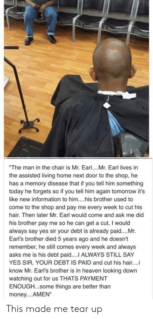 "Heaven, Money, and Hair: ""The man in the chair is Mr. Earl. Mr. Earl lives in  the assisted living home next door to the shop, he  has a memory disease that if you tell him something  today he forgets so if you tell him again tomorrow it's  like new information to him....his brother used to  come to the shop and pay me every week to cut his  hair. Then later Mr. Earl would come and ask me did  his brother pay me so he can get a cut, I would  always say yes sir your debt is already paid....Mr.  Earl's brother died 5 years ago and he doesn't  remember, he still comes every week and always  asks me is his debt paid.... ALWAYS STILL SAY  YES SIR, YOUR DEBT IS PAID and cut his hair...i  know Mr. Earl's brother is in heaven looking down  watching out for us THATS PAYMENT  ENOUGH...some things are better thar  money....AMEN"" This made me tear up"