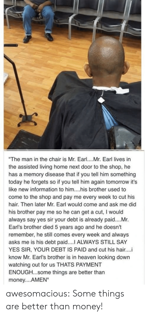 """Heaven, Money, and Tumblr: """"The man in the chair is Mr. Earl... Mr. Earl lives in  the assisted living home next door to the shop, he  has a memory disease that if you tell him something  today he forgets so if you tell him again tomorrow it's  like new information to him....his brother used to  come to the shop and pay me every week to cut his  hair. Then later Mr. Earl would come and ask me did  his brother pay me so he can get a cut, I would  always say yes sir your debt is already paid....Mr.  Earl's brother died 5 years ago and he doesn't  remember, he still comes every week and always  asks me is his debt paid....I ALWAYS STILL SAY  YES SIR, YOUR DEBT IS PAID and cut his hair..  know Mr. Earl's brother is in heaven looking down  watching out for us THATS PAYMENT  ENOUGH...some things are better than  money... AMEN"""" awesomacious:  Some things are better than money!"""