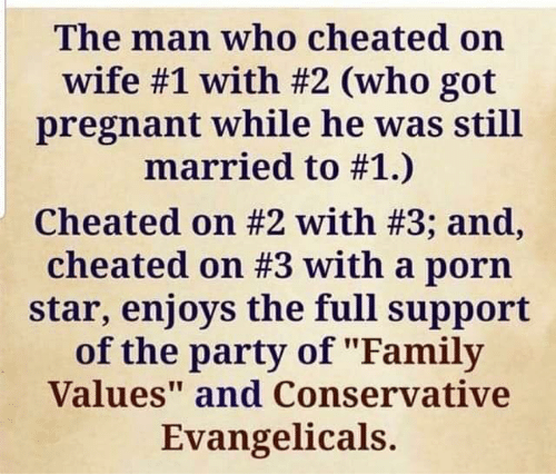"Family, Party, and Pregnant: The man who cheated on  wife #1 with #2 (who got  pregnant while he was still  married to #1.)  cheated on #2 with #3; and,  cheated on #3 with a porn  star, enjoys the full support  of the party of ""Family  Values"" and Conservative  Evangelicals.  att"