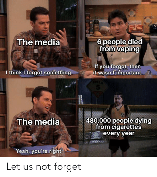 Yeah, Vaping, and Media: The media  6 people died  from vaping  If you forgot, then  it wasn't important.  I think I forgot something..  480.000 people dying  from cigarettes  The media  every year  Yeah, you're right Let us not forget