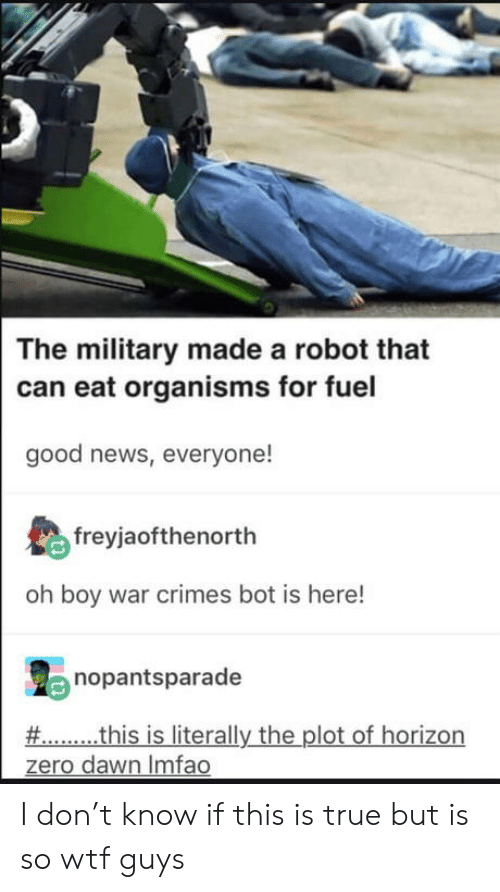 News, True, and Wtf: The military made a robot that  can eat organisms for fuel  good news, everyone!  freyjaofthenorth  oh boy war crimes bot is here!  nopantsparade  # this is literally the plot of horizon  zero dawn Imfao I don't know if this is true but is so wtf guys
