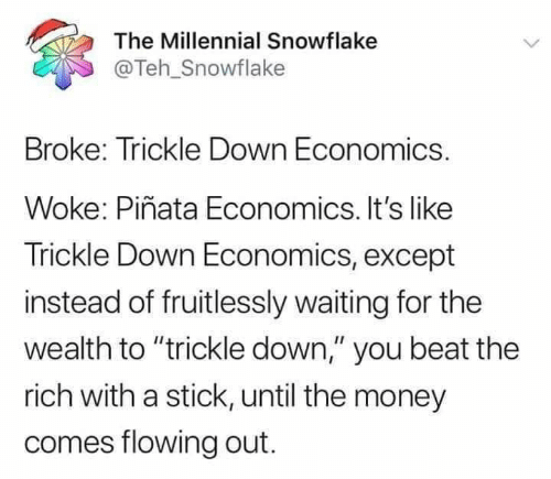 """Its Like: The Millennial Snowflake  @Teh_Snowflake  Broke: Trickle Down Economics.  Woke: Piñata Economics. It's like  Trickle Down Economics, except  instead of fruitlessly waiting for the  wealth to """"trickle down,"""" you beat the  rich with a stick, until the money  comes flowing out."""
