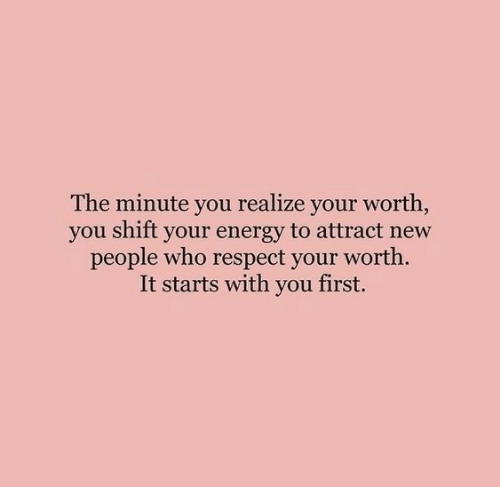 New People: The minute you realize your worth,  you shift your energy to attract new  people who respect your worth.  It starts with you first.