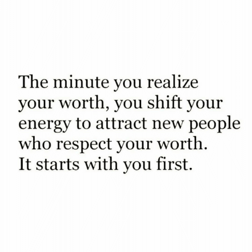 New People: The minute you realize  your worth, you shift your  energy to attract new people  who respect your worth  It starts with you first.