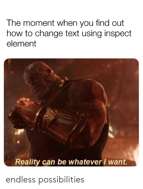 element: The moment when you find out  how to change text using inspect  element  Reality can be whatever I want. endless possibilities