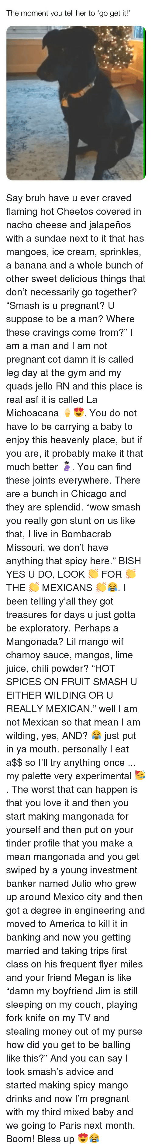 """Kill It: The moment you tell her to 'go get it! Say bruh have u ever craved flaming hot Cheetos covered in nacho cheese and jalapeños with a sundae next to it that has mangoes, ice cream, sprinkles, a banana and a whole bunch of other sweet delicious things that don't necessarily go together? """"Smash is u pregnant? U suppose to be a man? Where these cravings come from?"""" I am a man and I am not pregnant cot damn it is called leg day at the gym and my quads jello RN and this place is real asf it is called La Michoacana 🍦😍. You do not have to be carrying a baby to enjoy this heavenly place, but if you are, it probably make it that much better 🤰🏻. You can find these joints everywhere. There are a bunch in Chicago and they are splendid. """"wow smash you really gon stunt on us like that, I live in Bombacrab Missouri, we don't have anything that spicy here."""" BISH YES U DO, LOOK 👏 FOR 👏 THE 👏 MEXICANS 👏😂. I been telling y'all they got treasures for days u just gotta be exploratory. Perhaps a Mangonada? Lil mango wif chamoy sauce, mangos, lime juice, chili powder? """"HOT SPICES ON FRUIT SMASH U EITHER WILDING OR U REALLY MEXICAN."""" well I am not Mexican so that mean I am wilding, yes, AND? 😂 just put in ya mouth. personally I eat a$$ so I'll try anything once ... my palette very experimental 🥳. The worst that can happen is that you love it and then you start making mangonada for yourself and then put on your tinder profile that you make a mean mangonada and you get swiped by a young investment banker named Julio who grew up around Mexico city and then got a degree in engineering and moved to America to kill it in banking and now you getting married and taking trips first class on his frequent flyer miles and your friend Megan is like """"damn my boyfriend Jim is still sleeping on my couch, playing fork knife on my TV and stealing money out of my purse how did you get to be balling like this?"""" And you can say I took smash's advice and started making spicy mango drinks and now I'm preg"""
