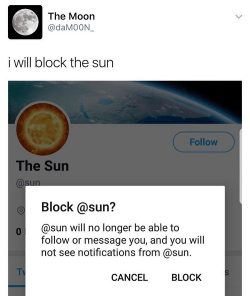 Moon, Sun, and The Sun: The Moon  @daM0ON  i will block the sun  Follow  The Sun  @sun  Block @sun?  @sun will no longer be able to  0  follow or message you, and you will  not see notifications from @sun.  TV  S  CANCEL  BLOCK