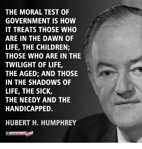 Testes: THE MORAL TEST OF  GOVERNMENT IS HOW  IT TREATS THOSE WHO  ARE IN THE DAWN OF  LIFE, THE CHILDREN;  THOSE WHO ARE IN THE  TWILIGHT OF LIFE,  THE AGED; AND THOSE  IN THE SHADOWS OF  LIFE, THE SICK,  THE NEEDY AND THE  HANDICAPPED.  HUBERT H. HUMPHREY