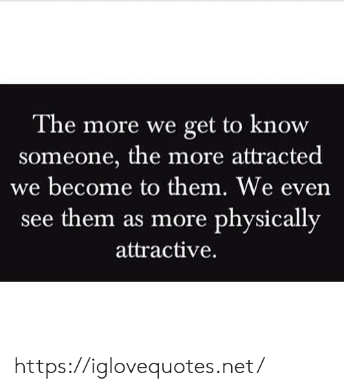 Know Someone: The more we get to know  someone, the more attracted  we become to them. We even  see them as more physically  attractive. https://iglovequotes.net/