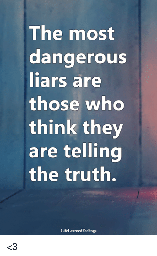 Memes, Truth, and 🤖: The most  dangerouS  iars are  those whO  think they  are telling  the truth.  LifeLearnedFeelings <3