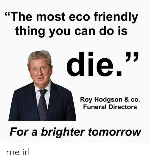 """Tomorrow, Irl, and Me IRL: """"The most eco friendly  thing you can do Is  die.  Roy Hodgson & co.  Funeral Directors  For a brighter tomorrow me irl"""