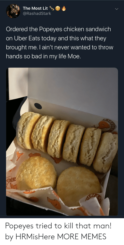 Uber: The Most Lit  @RashadStark  Ordered the Popeyes chicken sandwich  on Uber Eats today and this what they  brought me. I ain't never wanted to throw  hands so bad in my life Moe.  SEL Popeyes tried to kill that man! by HRMisHere MORE MEMES