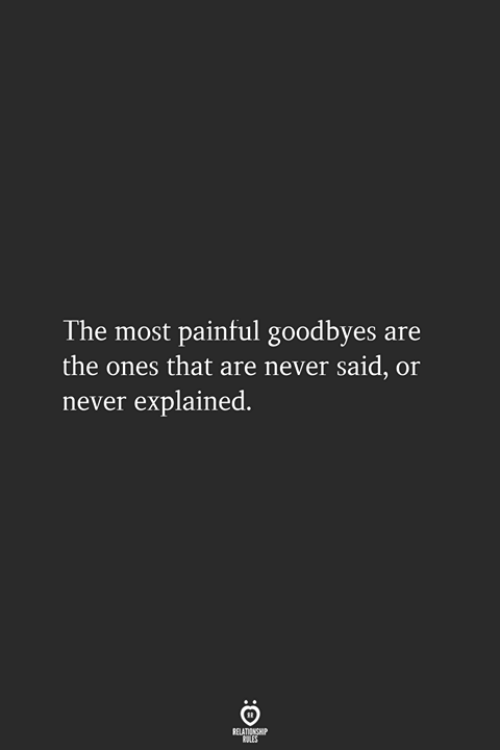 Never, Relationship, and  Said: The most painful goodbyes are  the ones that are never said, or  never explained.  RELATIONSHIP  LES