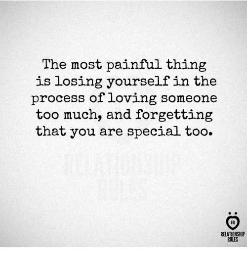 Procession: The most painful thing  is losing yourself in the  process of loving someone  too much, and forgetting  that you are special too.  AR  RELATIONSHIP  RULES