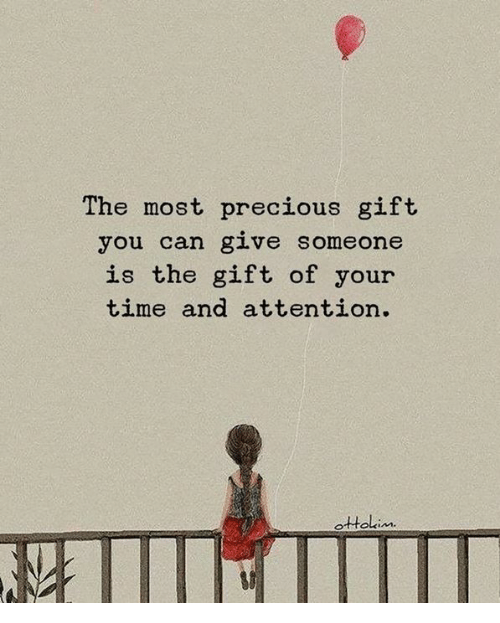 Precious, The Gift, and Time: The most precious gift  you can give someone  is the gift of your  time and attention.