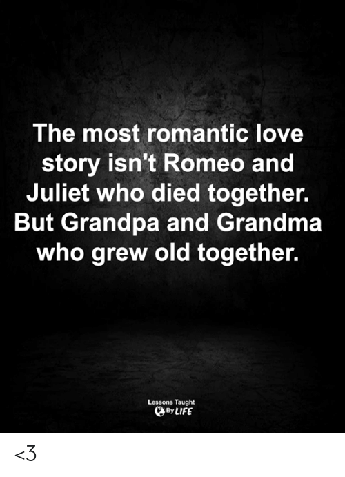 Romeo and Juliet: The most romantic love  story isn't Romeo and  Juliet who died together.  But Grandpa and Grandma  who grew old together.  Lessons Taught  By LIFE <3