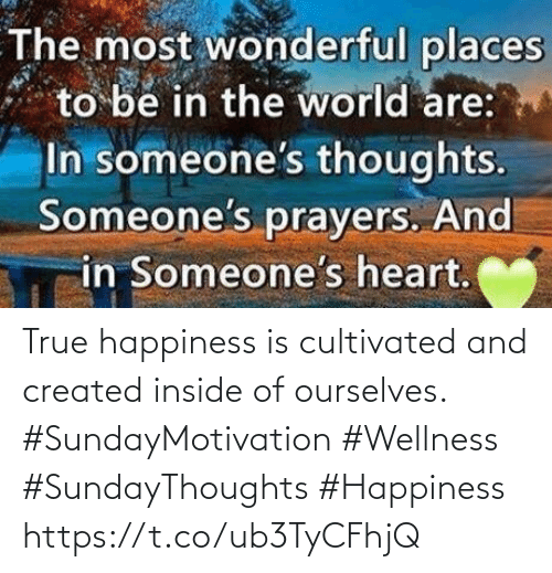 Love for Quotes: The most wonderful places  to be in the world are:  In someone's thoughts.  Someone's prayers. And  in Someone's heart. True happiness is cultivated and created inside of ourselves.  #SundayMotivation #Wellness  #SundayThoughts #Happiness https://t.co/ub3TyCFhjQ
