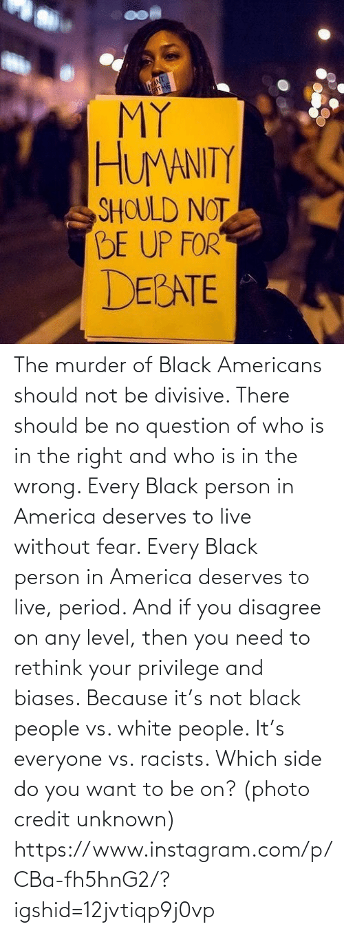 Not: The murder of Black Americans should not be divisive. There should be no question of who is in the right and who is in the wrong. Every Black person in America deserves to live without fear. Every Black person in America deserves to live, period. And if you disagree on any level, then you need to rethink your privilege and biases. Because it's not black people vs. white people. It's everyone vs. racists. Which side do you want to be on? (photo credit unknown) https://www.instagram.com/p/CBa-fh5hnG2/?igshid=12jvtiqp9j0vp