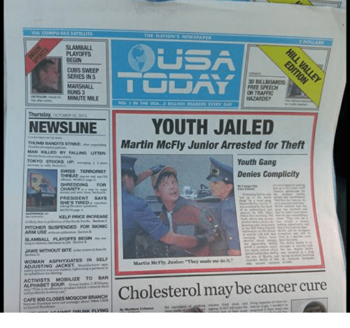 "80s, Martin, and Traffic: THE NATION'S NEWSPAPER  PLAYOFFS  BEGIN  CUBS SWEEP  SERIES IN 5  MARSHALL  RUNS 3  3D BILLBOARDS  FREE SPEECH  OR TRAFFIC  HAZARDS?  MINUTE MILE  NO. 1 IN THE USA.3 BILLION READERS EVERY DAY  NEWSLINE | YOUTH JAILED  EUMID DANDITS STRIKMartin McFly Junior Arrested for Theft  MAN KILLED BY FALLING UTTER  TOKYO STOCKS UP  Youth Gang  Denies Complicity  THREAT  SHREDDING FOR  PRESIDENT SAYS  SHE'S TIRED. ︸lin  KELP PRICE INCREASE  PITCHER SUSPENDED FOR BIONIC  ARM USEtve  JAWS WITHOUT ENTE th  tn  WOMAN ASPHYXIATES IN SELI  ADJUSTING JACKET Ma  Martin MeFly, Juniorn ""They made me do it  C  ACTIVISTS MOBILIZE TO BAN  Cholesterol may be cancer cure  CAFE 80S CLOSES MOSCOW BRANCH"
