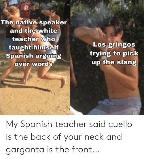 taught: The native speaker  and the white  teacher who  taught himself  Spanish arguing  over words  Los gringos  trying to pick  up the slang My Spanish teacher said cuello is the back of your neck and garganta is the front…
