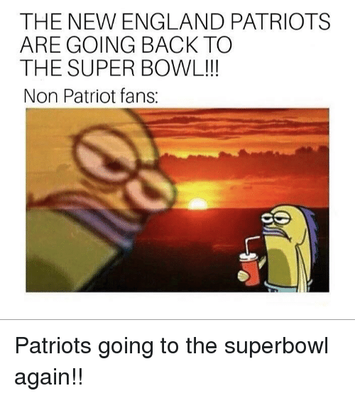 New England Patriots: THE NEW ENGLAND PATRIOTS  ARE GOING BACK TO  THE SUPER BOWL!!  Non Patriot fans: Patriots going to the superbowl again!!