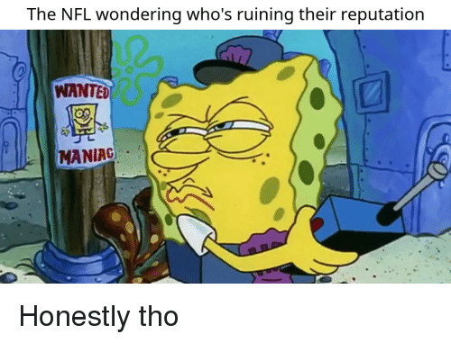 Nfl, Wanted, and Maniac: The NFL wondering who's ruining their reputation  WANTED  MANIAC Honestly tho