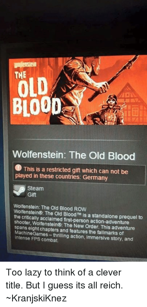 Clever Titles: THE  OLD  BLOOD  Wolfenstein: The Old Blood  C This is a restricted gift which can not be  played in these countries: Germany  Steam  Gift  Wolfenstein: The Old Blood ROW  Wolfenstein The Old Blood TM is a standalone prequel to  the critically acclaimed first-person action-adventure  shooter, Wolfenstein®: The New adventure  spans eight chapters and features the fallmarks of  intense FPS combat.  action, immersive story, and Too lazy to think of a clever title. But I guess its all reich.  ~KranjskiKnez