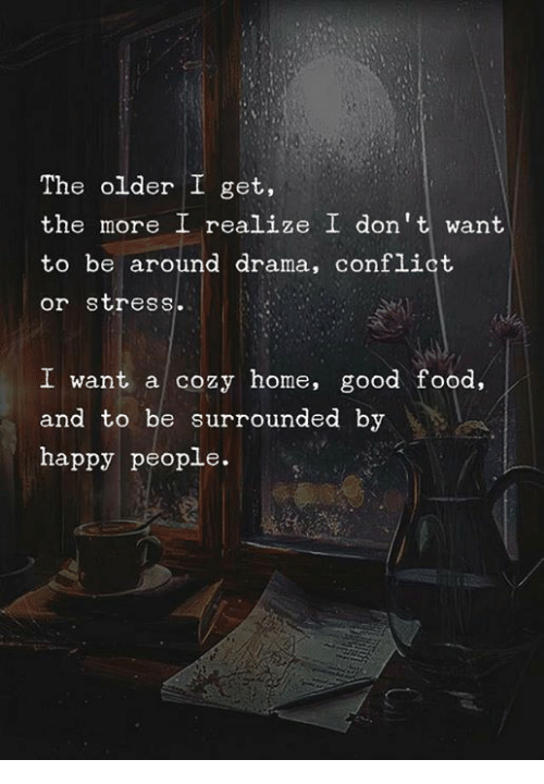 Food, Good, and Happy: The older I get,  the more I realize I don't want  to be around drama, conflict  or stress.  I want a cozy home, good food,  and to be surrounded by  happy people.