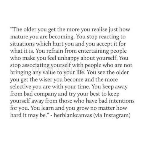 """Bad, Instagram, and Life: """"The older you get the more you realise just how  mature you are becoming. You stop reacting to  situations which hurt vou and vou accept it for  what it is. You refrain from entertaining people  who make you feel unhappy about yourself. You  stop associating yourself with people who are not  bringing any value to your life. You see the older  you get the wiser you become and the more  selective you are with your time. You keep away  from bad company and try your best to keep  vourself away from those who have bad intentions  for you. You learn and you grow no matter how  hard it may be."""" - herblankcanvas (via Instagram)"""