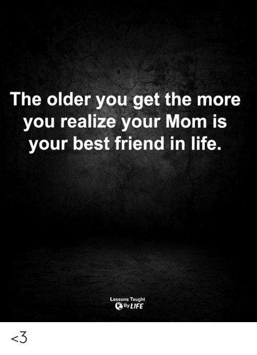 Love for Quotes: The older you get the more  you realize your Mom is  your best friend in life.  Lessons Taught  By LIFE <3