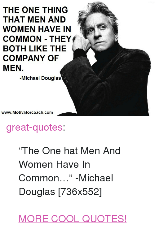 """michael douglas: THE ONE THING  THAT MEN AND  WOMEN HAVE IN  COMMON THEY  BOTH LIKE THE  COMPANY OF  MEN.  -Michael Douglas  www.Motivatorcoach.com <p><a href=""""http://great-quotes.tumblr.com/post/157467030827/the-one-hat-men-and-women-have-in-common"""" class=""""tumblr_blog"""">great-quotes</a>:</p>  <blockquote><p>""""The One hat Men And Women Have In Common…"""" -Michael Douglas [736x552]<br/><br/><a href=""""http://cool-quotes.net/"""">MORE COOL QUOTES!</a></p></blockquote>"""