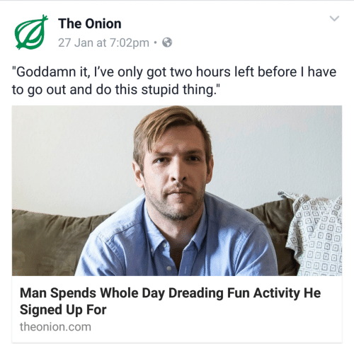"""The Onion, Onion, and Got: The Onion  27 Jan at 7:02pm  """"Goddamn it, I've only got two hours left before I have  to go out and do this stupid thing  Man Spends Whole Day Dreading Fun Activity He  Signed Up For  theonion.com"""