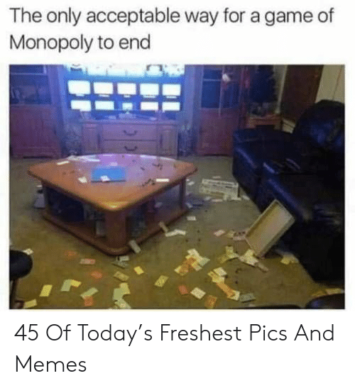 Memes, Monopoly, and Game: The only acceptable way for a game of  Monopoly to end 45 Of Today's Freshest Pics And Memes