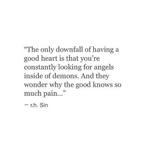 """Angels, Good, and Heart: """"The only downfall of having a  good heart is that you're  constantly looking for angels  inside of demons. And they  wonder why the good knows so  much pain...""""  -r.h. Sin"""