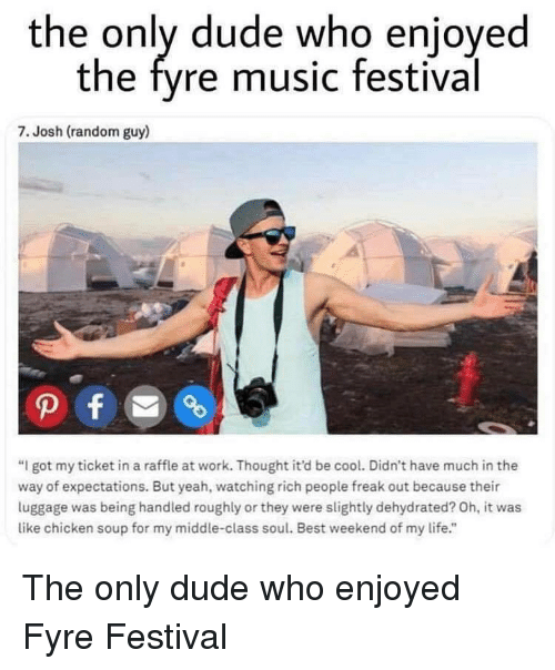 """Dude, Life, and Music: the only dude who enjoyed  the fyre music festival  7. Josh (random guy)  """"I got my ticket in a raffle at work. Thought it'd be cool. Didn't have much in the  way of expectations. But yeah, watching rich people freak out because their  luggage was being handled roughly or they were slightly dehydrated? Oh, it was  like chicken soup for my middle-class soul. Best weekend of my life."""" The only dude who enjoyed Fyre Festival"""