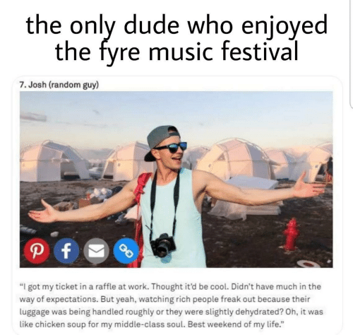 "Dude, Life, and Music: the only dude who enjoyed  the fyre music festival  7. Josh (random guy)  P f  ""I got my ticket in a raffle at work. Thought it'd be cool. Didn't have much in the  way of expectations. But yeah, watching rich people freak out because their  luggage was being handled roughly or they were slightly dehydrated? Oh, it was  like chicken soup for my middle-class soul. Best weekend of my life."""