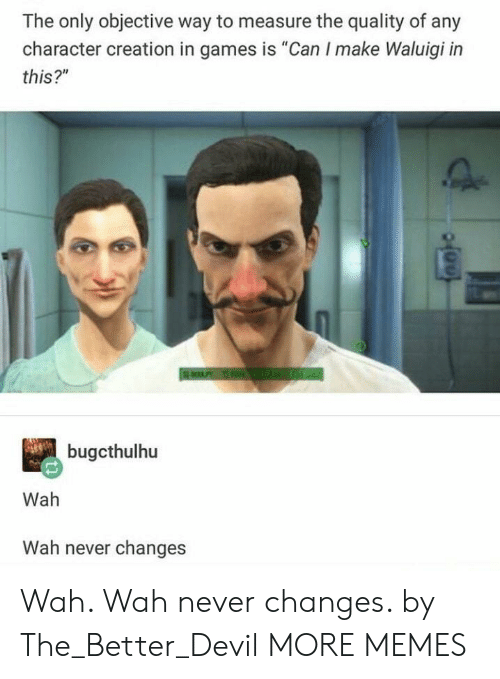 "Dank, Memes, and Target: The only objective way to measure the quality of any  character creation in games is ""Can I make Waluigi in  this?""  bugcthulhu  Wah  Wah never changes Wah. Wah never changes. by The_Better_Devil MORE MEMES"
